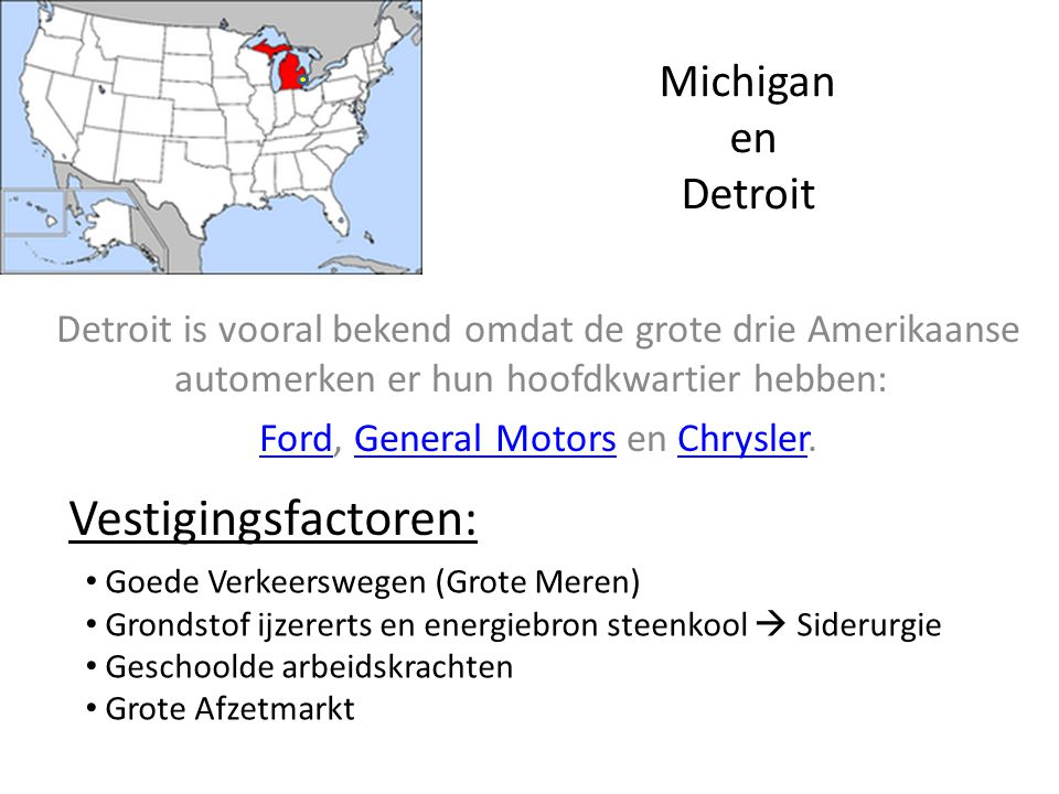 Michigan en Detroit Detroit is vooral bekend omdat de grote drie Amerikaanse automerken er hun hoofdkwartier hebben: FordFord, General General MotorsMotors en Chrysler.Chrysler Goede Verkeerswegen (Grote Meren) Grondstof ijzererts en energiebron steenkool  Siderurgie Geschoolde arbeidskrachten Grote Afzetmarkt Vestigingsfactoren: