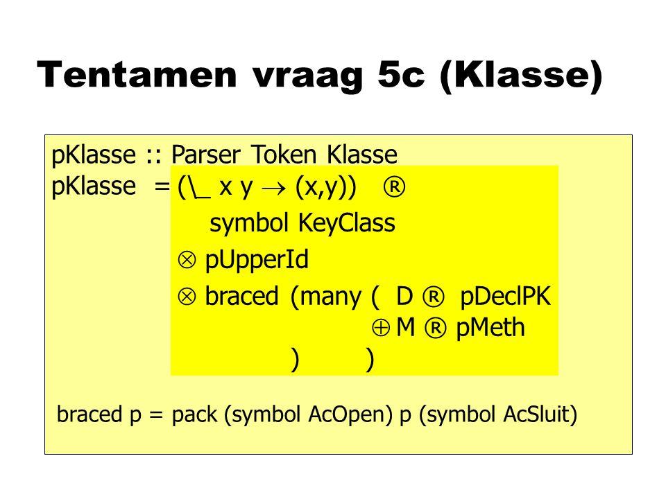 Tentamen vraag 5c (Klasse) pKlasse :: Parser Token Klasse pKlasse = symbol KeyClass (\_ x y  (x,y)) ®  pUpperId  braced (many ( ) ) pDeclPK  pMeth D ® M ® braced p = pack (symbol AcOpen) p (symbol AcSluit)