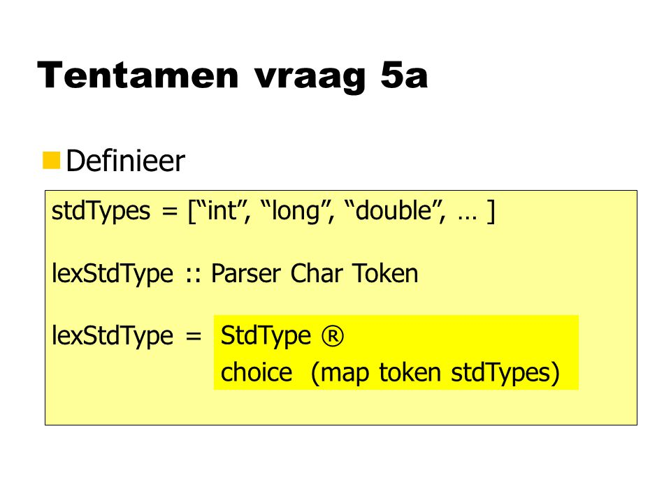 Tentamen vraag 5a nDefinieer stdTypes = [ int , long , double , … ] lexStdType :: Parser Char Token lexStdType = (map token stdTypes) choice StdType ®