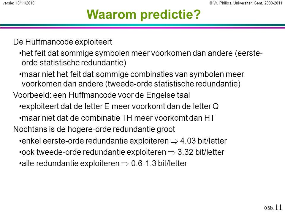 © W. Philips, Universiteit Gent, 2000-2011versie: 16/11/2010 08b. 11 Waarom predictie? De Huffmancode exploiteert het feit dat sommige symbolen meer v