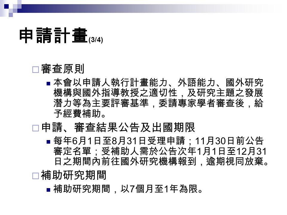 申請計畫 (3/4)  審查原則 本會以申請人執行計畫能力、外語能力、國外研究 機構與國外指導教授之適切性,及研究主題之發展 潛力等為主要評審基準,委請專家學者審查後,給 予經費補助。  申請、審查結果公告及出國期限 每年 6 月 1 日至 8 月 31 日受理申請; 11 月 30 日前公告
