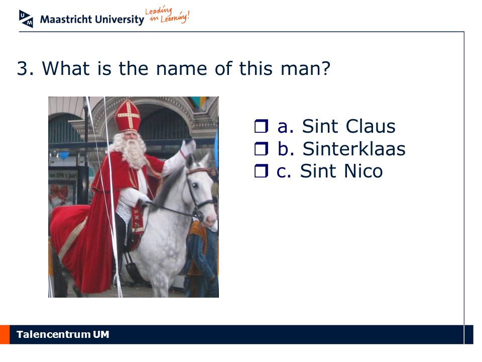 Talencentrum UM 3. What is the name of this man?  a. Sint Claus  b. Sinterklaas  c. Sint Nico