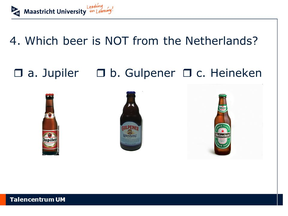 Talencentrum UM 4. Which beer is NOT from the Netherlands?  a. Jupiler  b. Gulpener  c. Heineken