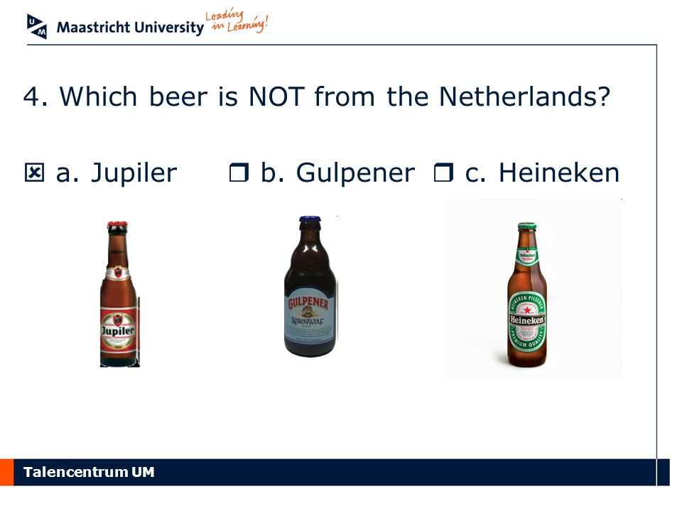 Talencentrum UM 4. Which beer is NOT from the Netherlands?  a. Jupiler  b. Gulpener  c. Heineken