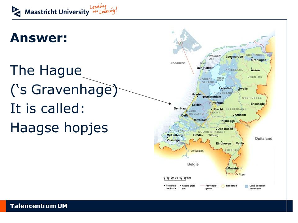 Talencentrum UM Answer: The Hague ('s Gravenhage) It is called: Haagse hopjes