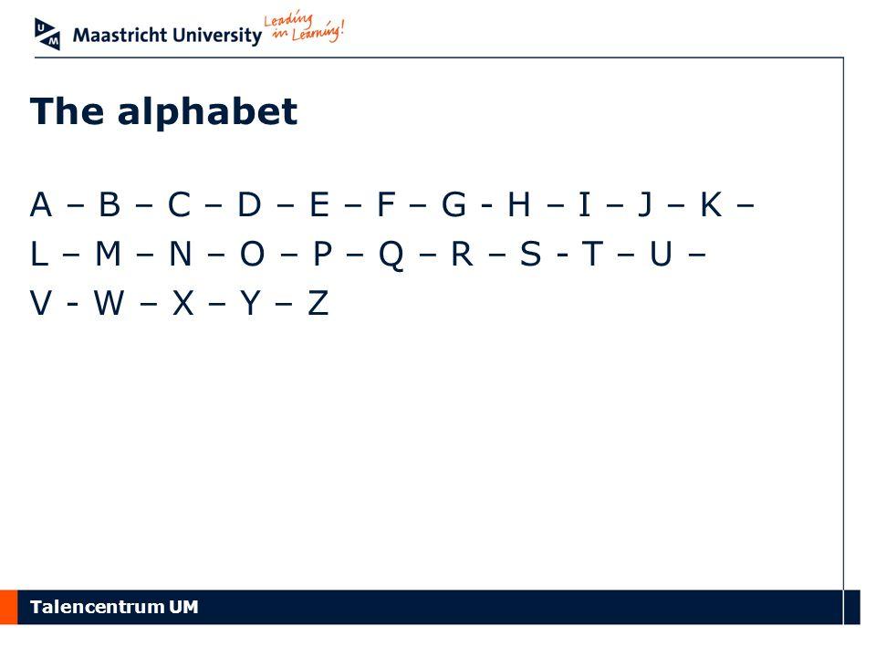 Talencentrum UM The alphabet A – B – C – D – E – F – G - H – I – J – K – L – M – N – O – P – Q – R – S - T – U – V - W – X – Y – Z