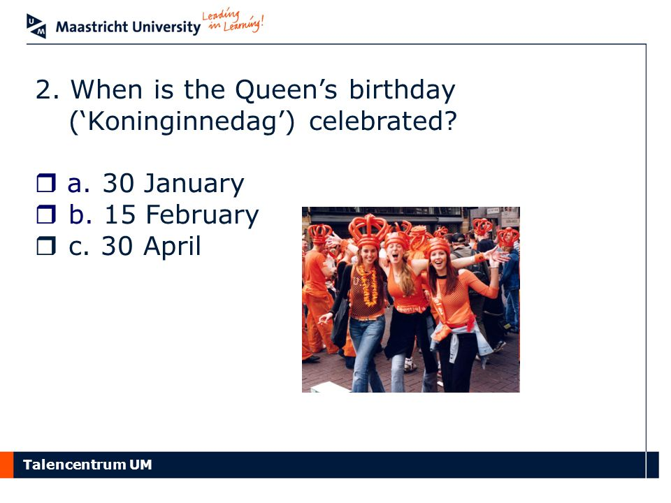 Talencentrum UM 2.When is the Queen's birthday ('Koninginnedag') celebrated.