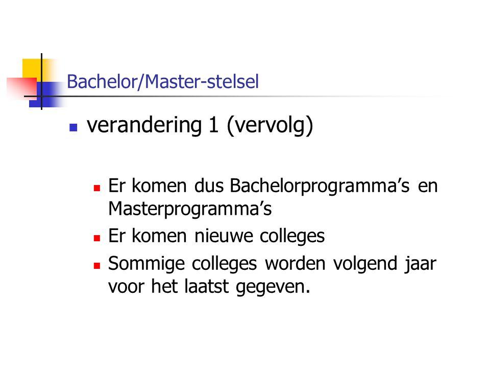 Bachelor/Master-stelsel verandering 1 (vervolg) Er komen dus Bachelorprogramma's en Masterprogramma's Er komen nieuwe colleges Sommige colleges worden volgend jaar voor het laatst gegeven.