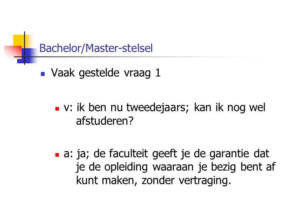 Bachelor/Master-stelsel Vaak gestelde vraag 1 v: ik ben nu tweedejaars; kan ik nog wel afstuderen.