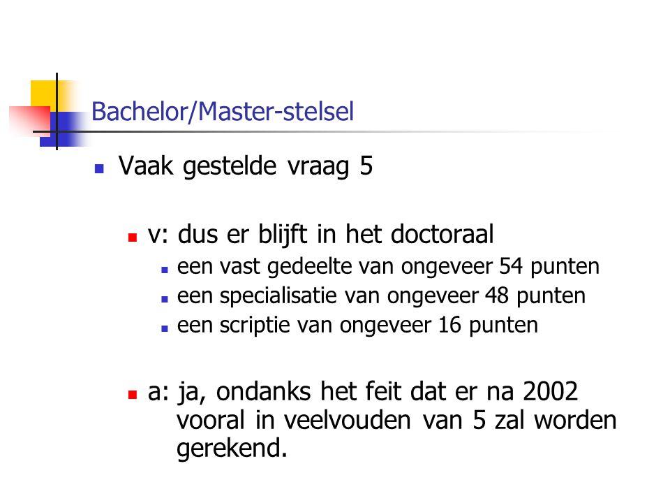 Bachelor/Master-stelsel Vaak gestelde vraag 5 v: dus er blijft in het doctoraal een vast gedeelte van ongeveer 54 punten een specialisatie van ongeveer 48 punten een scriptie van ongeveer 16 punten a: ja, ondanks het feit dat er na 2002 vooral in veelvouden van 5 zal worden gerekend.