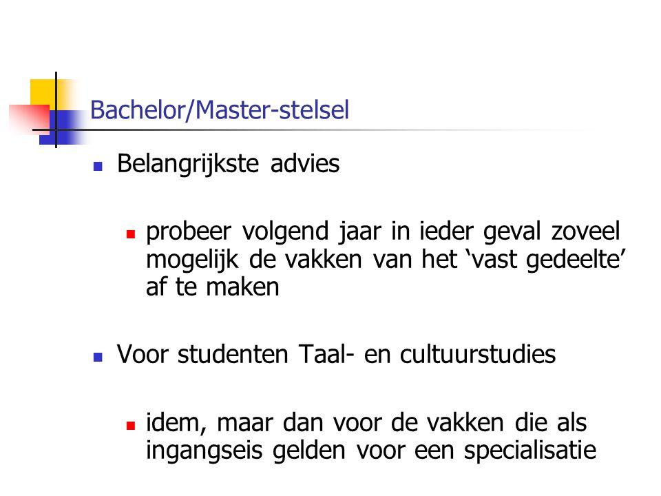 Bachelor/Master-stelsel Belangrijkste advies probeer volgend jaar in ieder geval zoveel mogelijk de vakken van het 'vast gedeelte' af te maken Voor studenten Taal- en cultuurstudies idem, maar dan voor de vakken die als ingangseis gelden voor een specialisatie