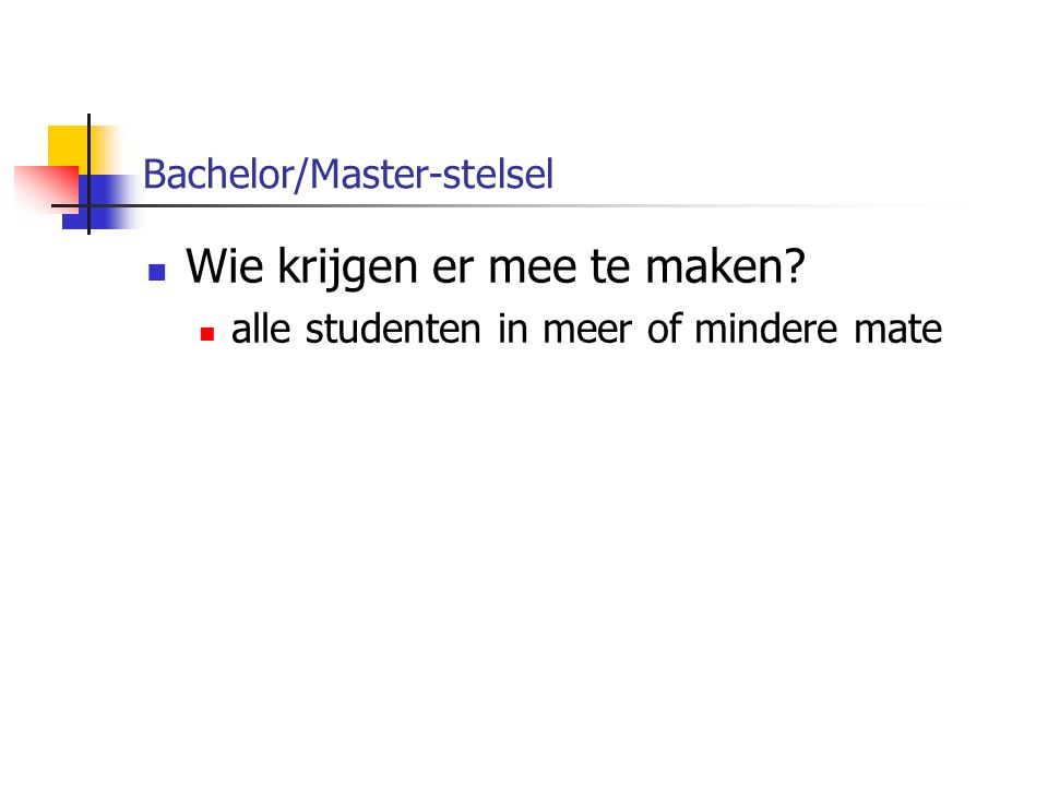 Bachelor/Master-stelsel Wie krijgen er mee te maken? alle studenten in meer of mindere mate