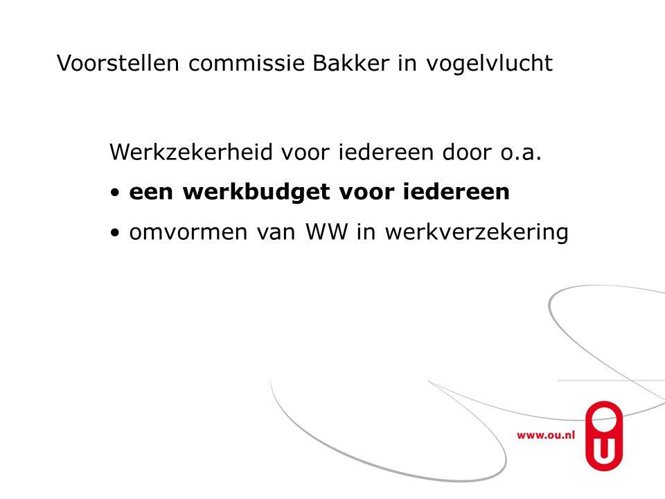 Voorstellen commissie Bakker in vogelvlucht Werkzekerheid voor iedereen door o.a. een werkbudget voor iedereen omvormen van WW in werkverzekering
