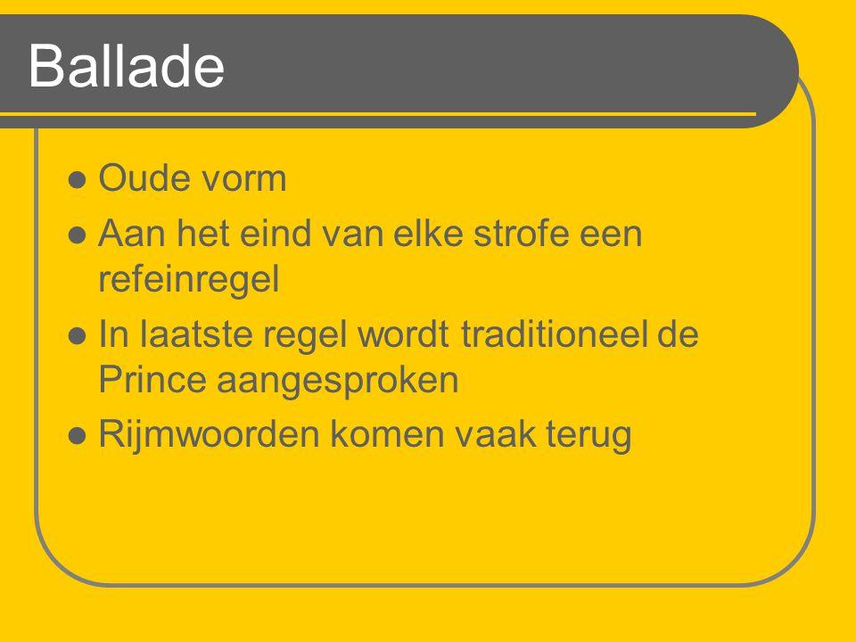 Ballade Oude vorm Aan het eind van elke strofe een refeinregel In laatste regel wordt traditioneel de Prince aangesproken Rijmwoorden komen vaak terug