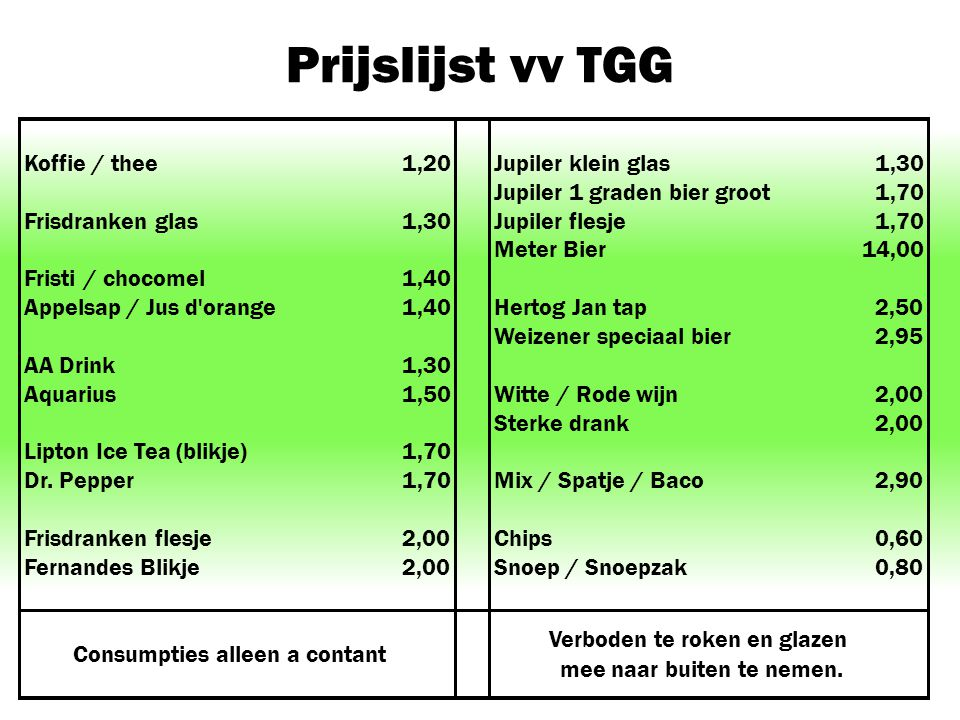 Prijslijst vv TGG Koffie / thee1,20Jupiler klein glas1,30 Jupiler 1 graden bier groot1,70 Frisdranken glas1,30Jupiler flesje1,70 Meter Bier14,00 Frist