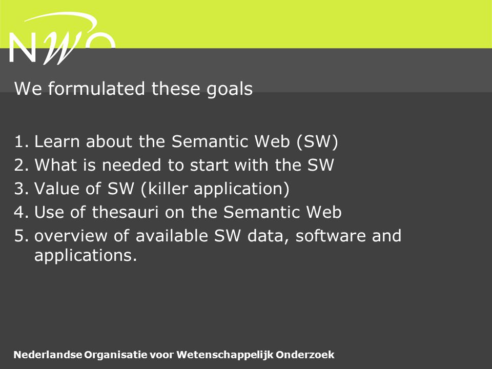 Nederlandse Organisatie voor Wetenschappelijk Onderzoek We formulated these goals 1.Learn about the Semantic Web (SW) 2.What is needed to start with the SW 3.Value of SW (killer application) 4.Use of thesauri on the Semantic Web 5.overview of available SW data, software and applications.