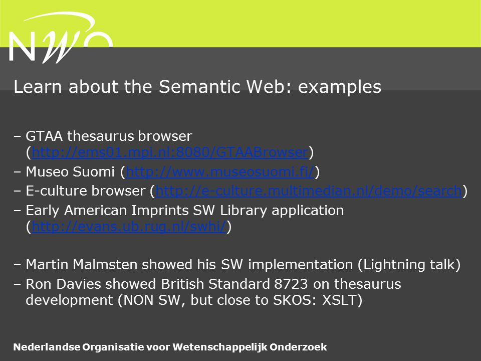 Nederlandse Organisatie voor Wetenschappelijk Onderzoek Learn about the Semantic Web: examples –GTAA thesaurus browser (http://ems01.mpi.nl:8080/GTAABrowser)http://ems01.mpi.nl:8080/GTAABrowser –Museo Suomi (http://www.museosuomi.fi/)http://www.museosuomi.fi/ –E-culture browser (http://e-culture.multimedian.nl/demo/search)http://e-culture.multimedian.nl/demo/search –Early American Imprints SW Library application (http://evans.ub.rug.nl/swhi/)http://evans.ub.rug.nl/swhi/ –Martin Malmsten showed his SW implementation (Lightning talk) –Ron Davies showed British Standard 8723 on thesaurus development (NON SW, but close to SKOS: XSLT)