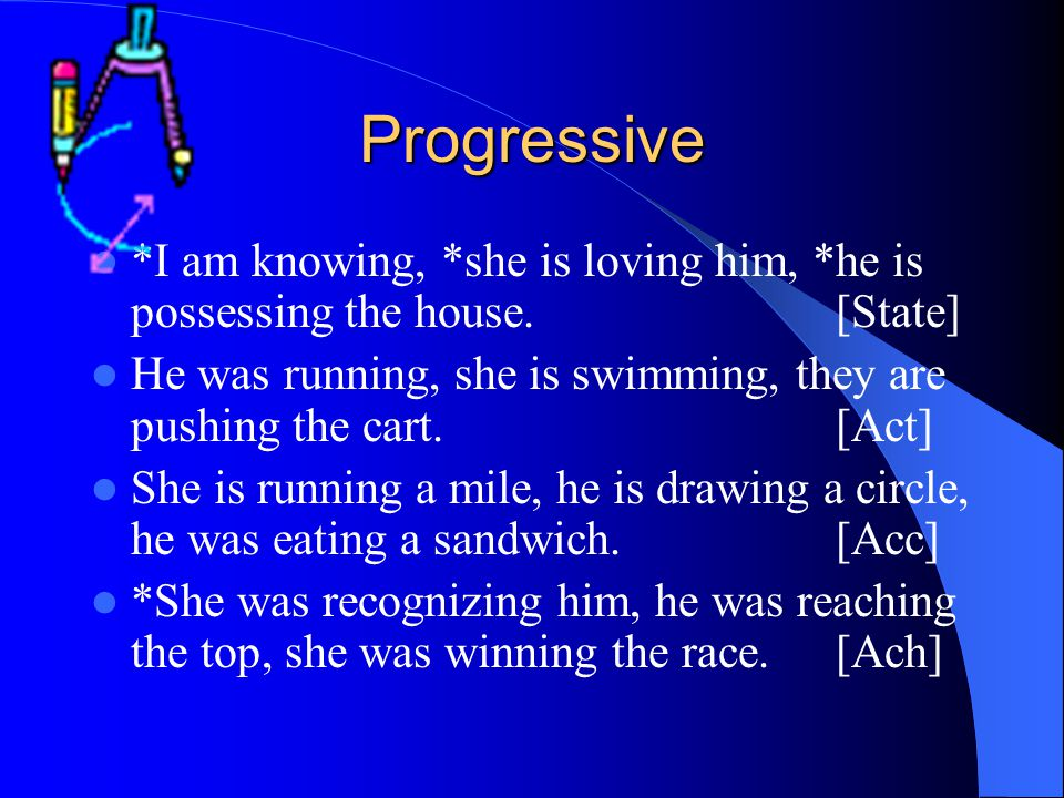 Progressive *I am knowing, *she is loving him, *he is possessing the house. [State] He was running, she is swimming, they are pushing the cart.[Act] S