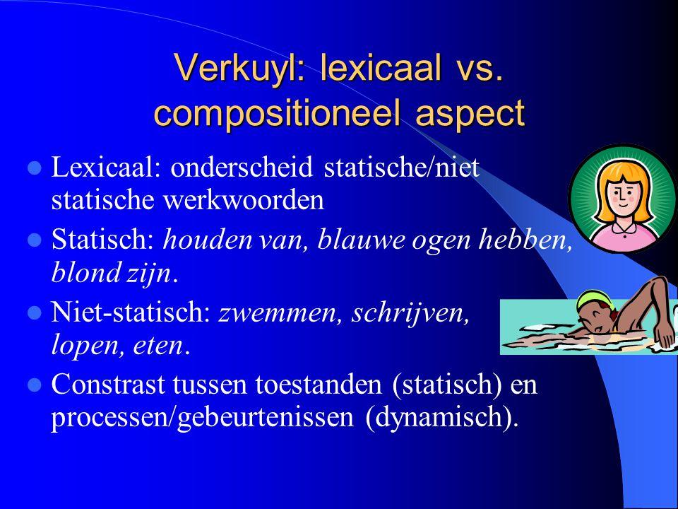 Verkuyl: lexicaal vs. compositioneel aspect Lexicaal: onderscheid statische/niet statische werkwoorden Statisch: houden van, blauwe ogen hebben, blond