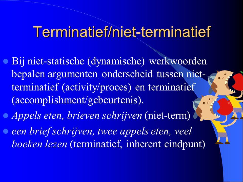 Terminatief/niet-terminatief Bij niet-statische (dynamische) werkwoorden bepalen argumenten onderscheid tussen niet- terminatief (activity/proces) en