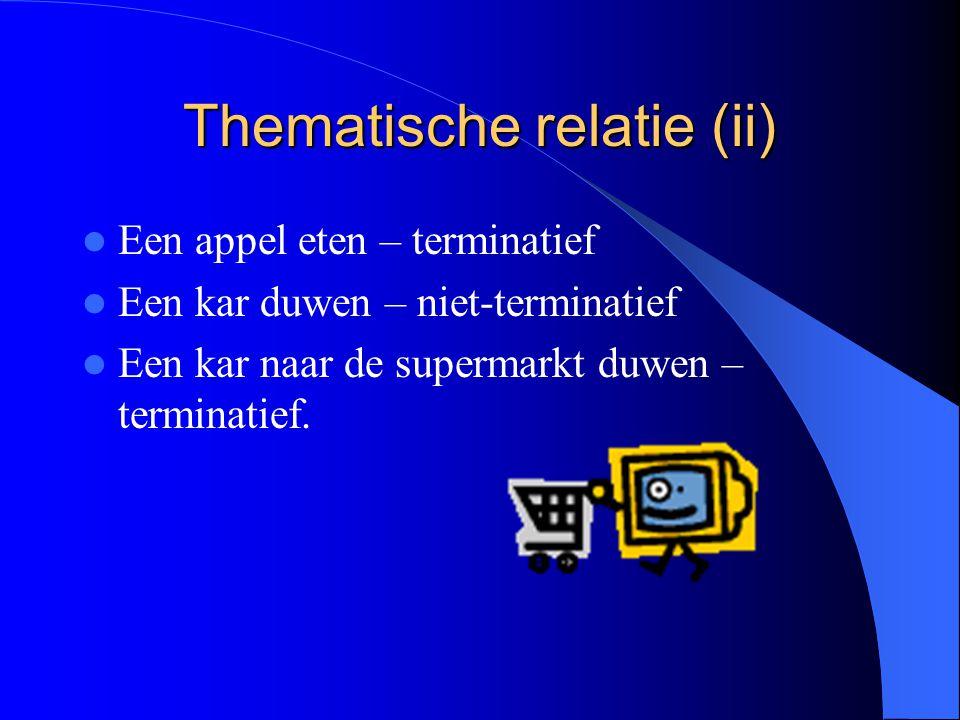 Thematische relatie (ii) Een appel eten – terminatief Een kar duwen – niet-terminatief Een kar naar de supermarkt duwen – terminatief.