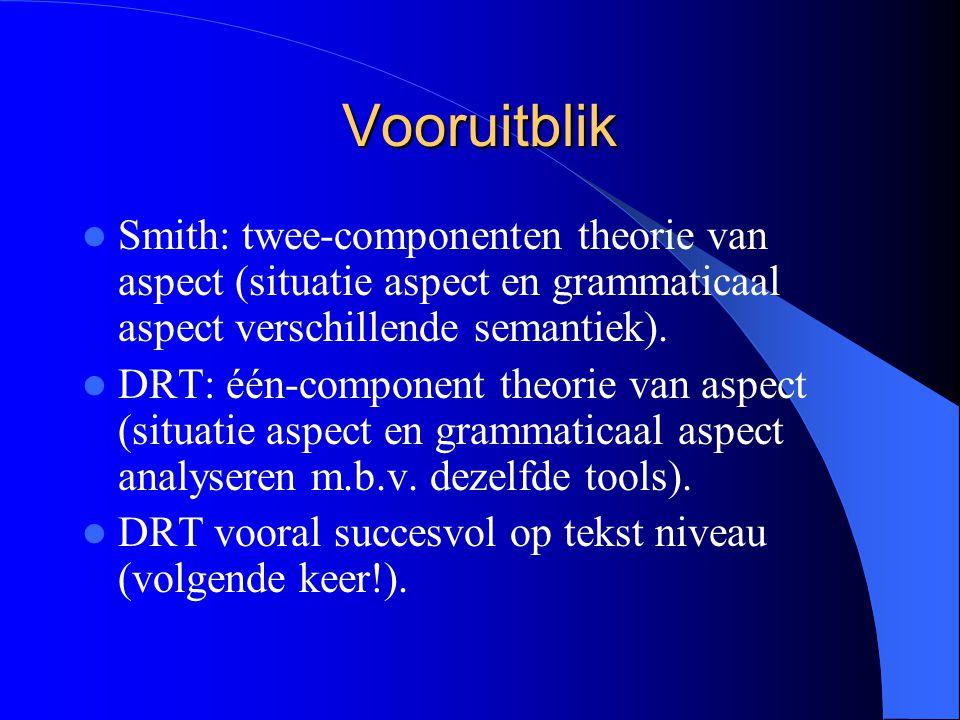 Vooruitblik Smith: twee-componenten theorie van aspect (situatie aspect en grammaticaal aspect verschillende semantiek). DRT: één-component theorie va