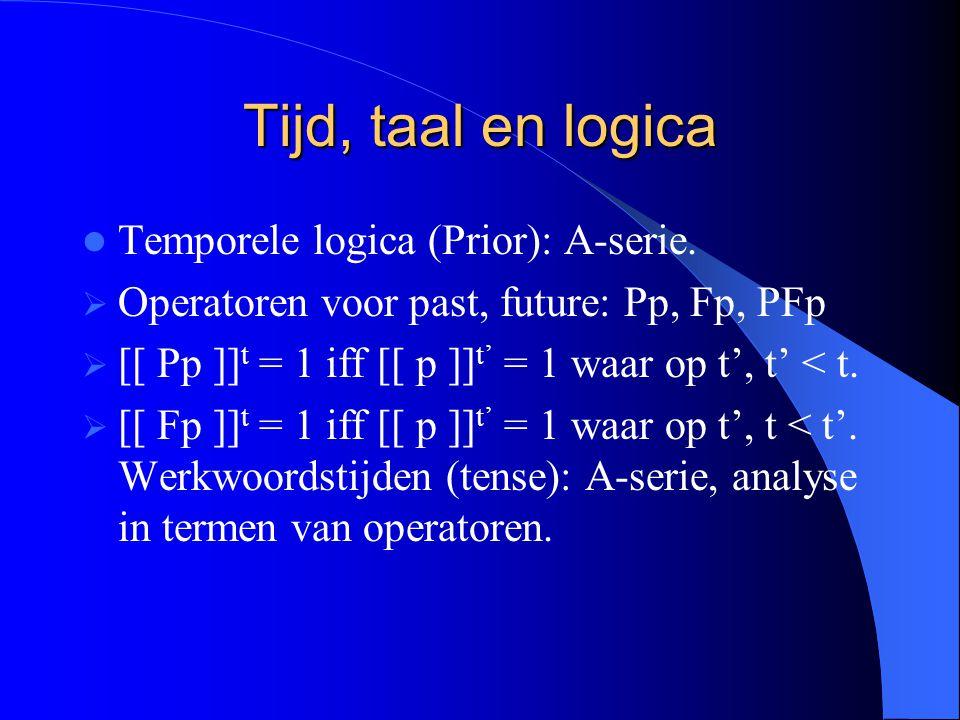 Tijd, taal en logica Temporele logica (Prior): A-serie.  Operatoren voor past, future: Pp, Fp, PFp  [[ Pp ]] t = 1 iff [[ p ]] t' = 1 waar op t', t'