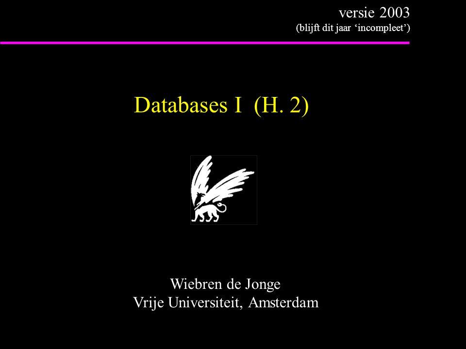 Databases I (H. 2) Wiebren de Jonge Vrije Universiteit, Amsterdam versie 2003 (blijft dit jaar 'incompleet')