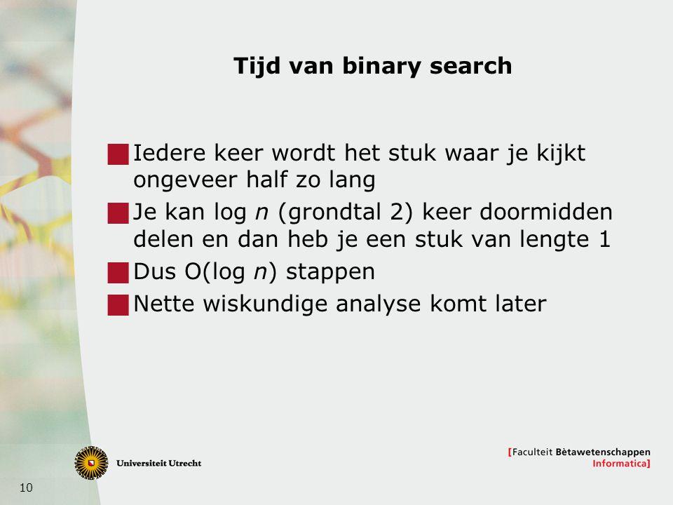 10 Tijd van binary search  Iedere keer wordt het stuk waar je kijkt ongeveer half zo lang  Je kan log n (grondtal 2) keer doormidden delen en dan heb je een stuk van lengte 1  Dus O(log n) stappen  Nette wiskundige analyse komt later