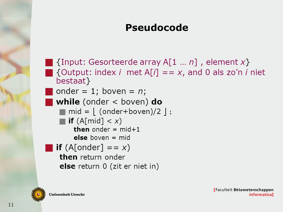11 Pseudocode  {Input: Gesorteerde array A[1 … n], element x}  {Output: index i met A[i] == x, and 0 als zo'n i niet bestaat}  onder = 1; boven = n;  while (onder < boven) do  mid =  (onder+boven)/2   if (A[mid] < x) then onder = mid+1 else boven = mid  if (A[onder] == x) then return onder else return 0 (zit er niet in)