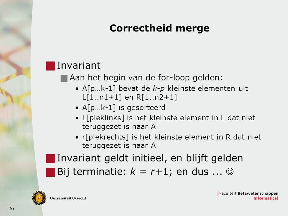 26 Correctheid merge  Invariant  Aan het begin van de for-loop gelden: A[p…k-1] bevat de k-p kleinste elementen uit L[1..n1+1] en R[1..n2+1] A[p…k-1] is gesorteerd L[pleklinks] is het kleinste element in L dat niet teruggezet is naar A r[plekrechts] is het kleinste element in R dat niet teruggezet is naar A  Invariant geldt initieel, en blijft gelden  Bij terminatie: k = r+1; en dus...