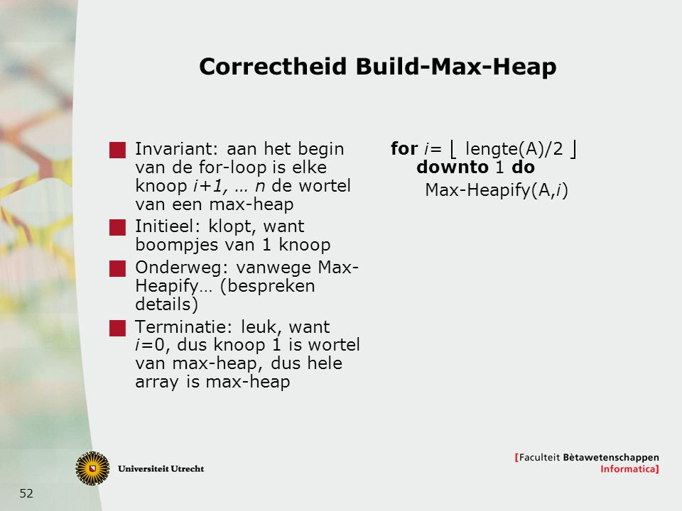 52 Correctheid Build-Max-Heap  Invariant: aan het begin van de for-loop is elke knoop i+1, … n de wortel van een max-heap  Initieel: klopt, want boompjes van 1 knoop  Onderweg: vanwege Max- Heapify… (bespreken details)  Terminatie: leuk, want i=0, dus knoop 1 is wortel van max-heap, dus hele array is max-heap for i=  lengte(A)/2  downto 1 do Max-Heapify(A,i)