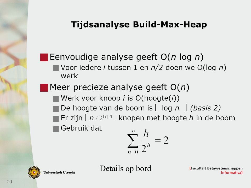 53 Tijdsanalyse Build-Max-Heap  Eenvoudige analyse geeft O(n log n)  Voor iedere i tussen 1 en n/2 doen we O(log n) werk  Meer precieze analyse gee