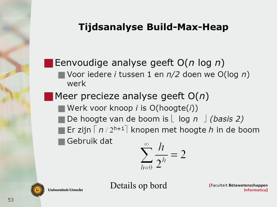 53 Tijdsanalyse Build-Max-Heap  Eenvoudige analyse geeft O(n log n)  Voor iedere i tussen 1 en n/2 doen we O(log n) werk  Meer precieze analyse geeft O(n)  Werk voor knoop i is O(hoogte(i))  De hoogte van de boom is  log n (basis 2)  Er zijn n h+1 knopen met hoogte h in de boom  Gebruik dat Details op bord