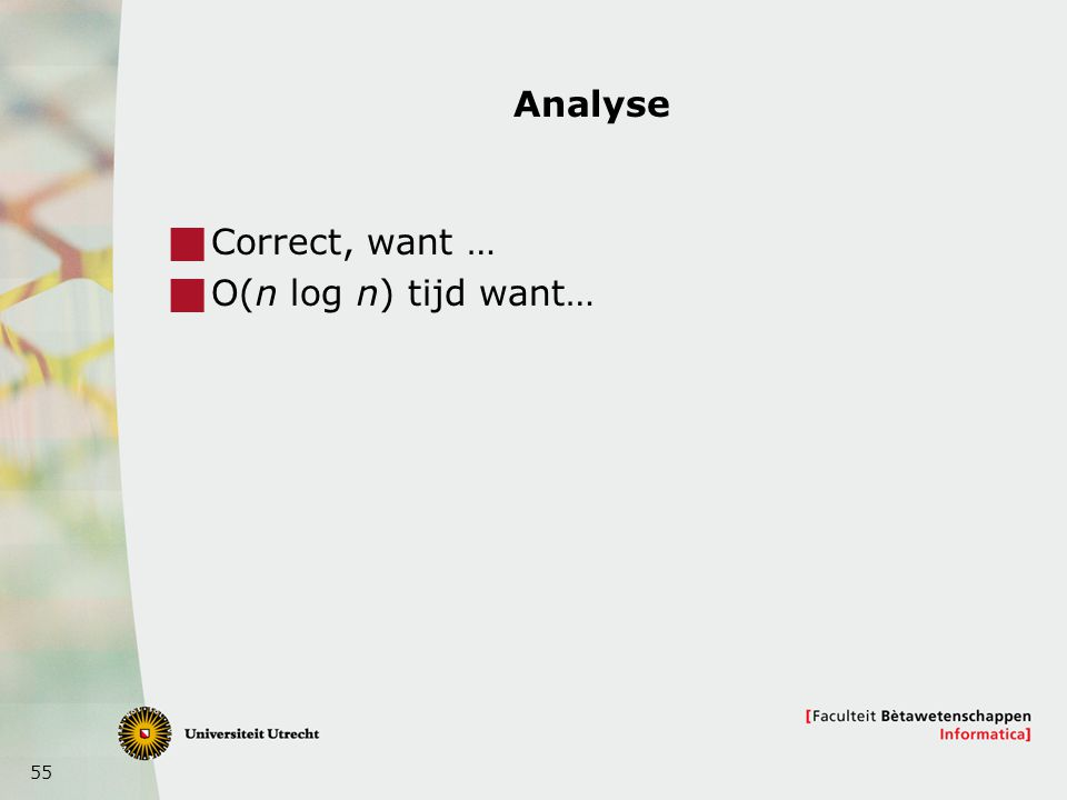 55 Analyse  Correct, want …  O(n log n) tijd want…