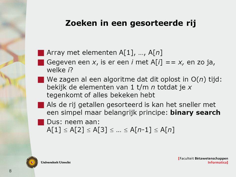 8 Zoeken in een gesorteerde rij  Array met elementen A[1], …, A[n]  Gegeven een x, is er een i met A[i] == x, en zo ja, welke i.