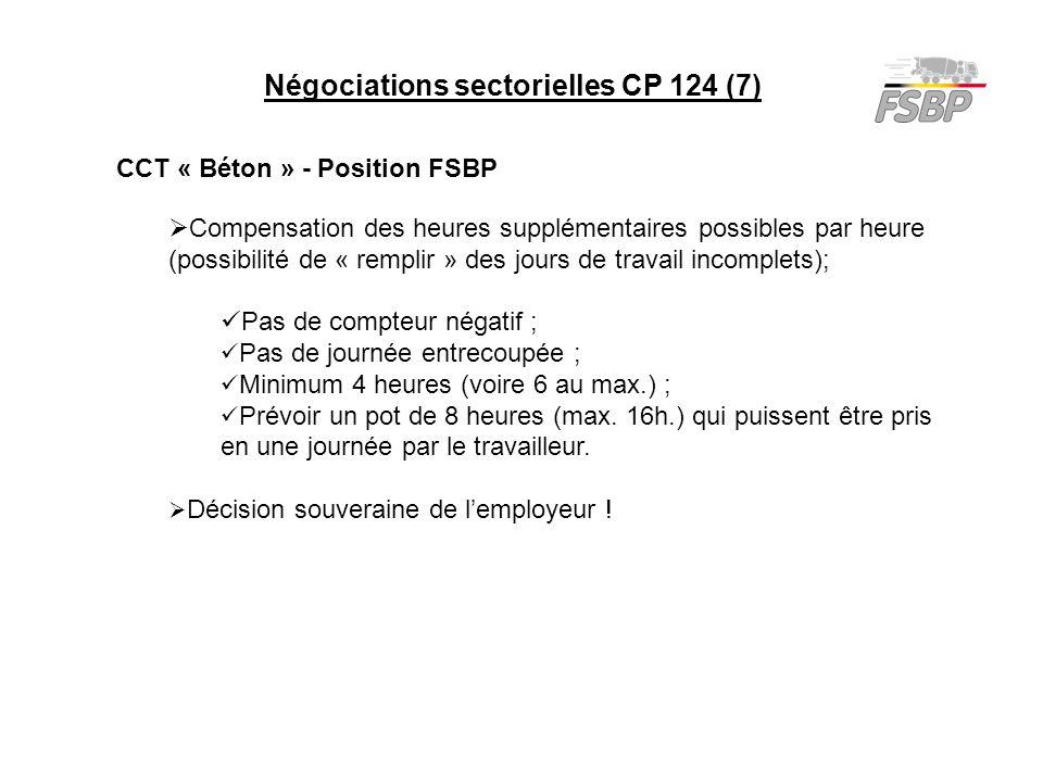 Négociations sectorielles CP 124 (7) CCT « Béton » - Position FSBP  Compensation des heures supplémentaires possibles par heure (possibilité de « remplir » des jours de travail incomplets); Pas de compteur négatif ; Pas de journée entrecoupée ; Minimum 4 heures (voire 6 au max.) ; Prévoir un pot de 8 heures (max.