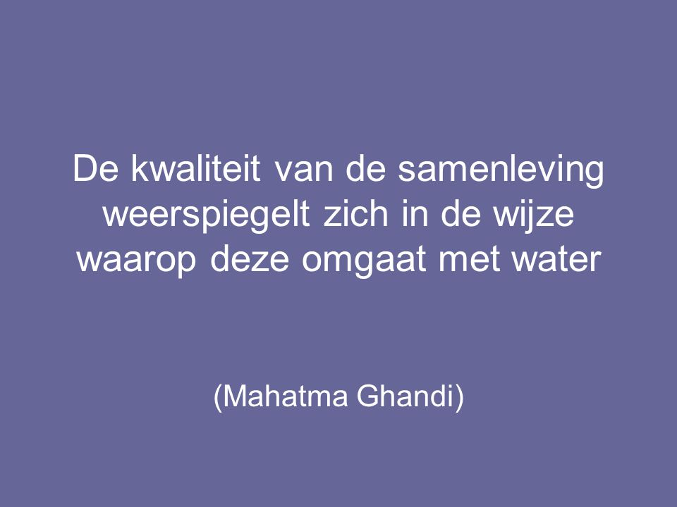 De kwaliteit van de samenleving weerspiegelt zich in de wijze waarop deze omgaat met water (Mahatma Ghandi)