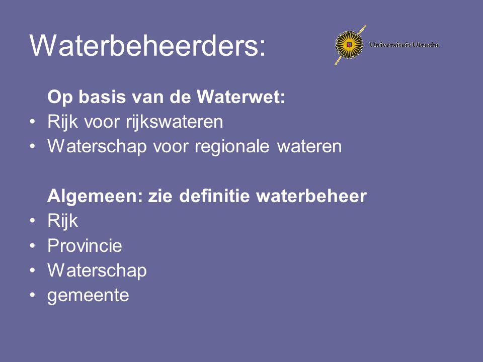 Waterbeheerders: Op basis van de Waterwet: Rijk voor rijkswateren Waterschap voor regionale wateren Algemeen: zie definitie waterbeheer Rijk Provincie