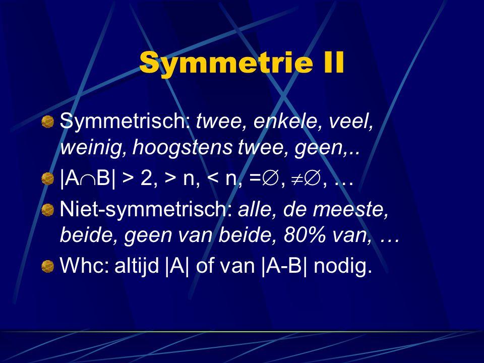 Symmetrie II Symmetrisch: twee, enkele, veel, weinig, hoogstens twee, geen,.. |A  B| > 2, > n, < n, = , , … Niet-symmetrisch: alle, de meeste, bei