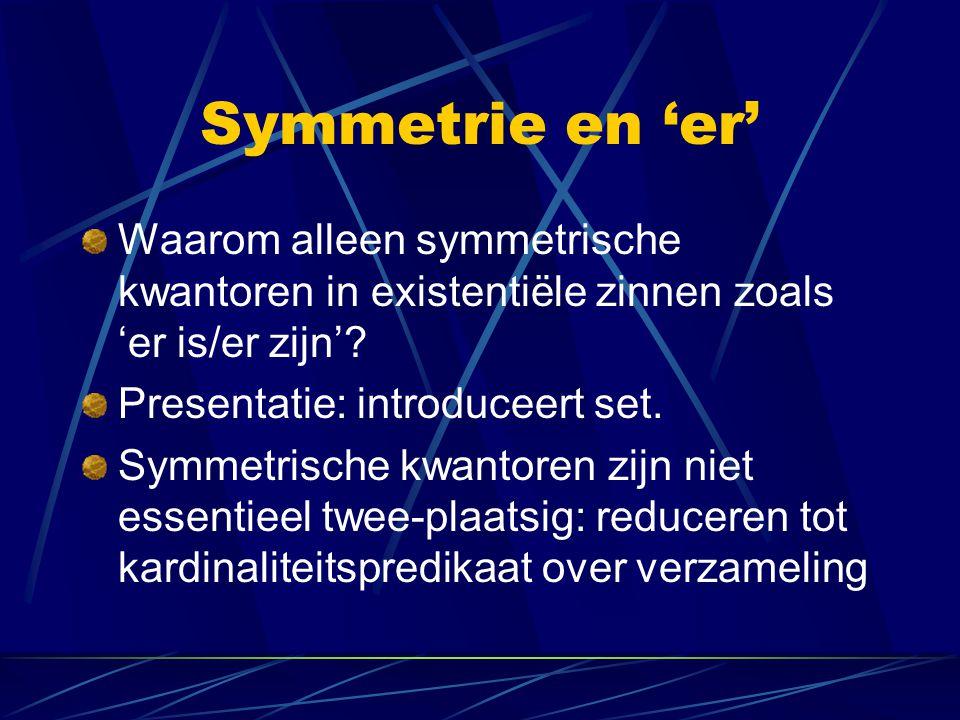 Symmetrie en 'er' Waarom alleen symmetrische kwantoren in existentiële zinnen zoals 'er is/er zijn'? Presentatie: introduceert set. Symmetrische kwant