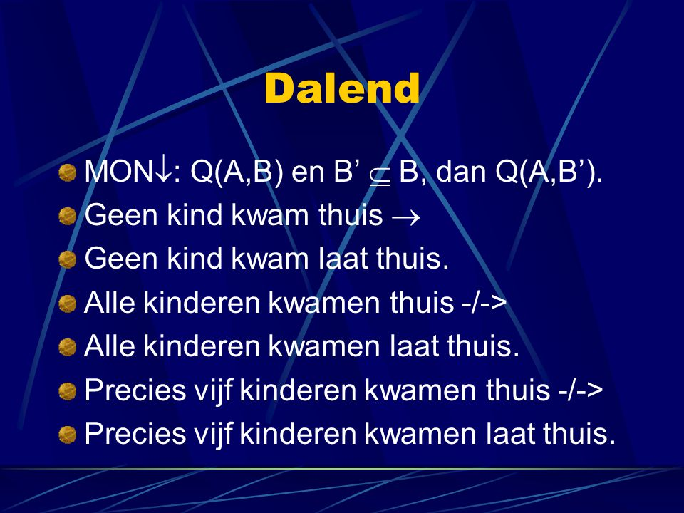 Dalend MON  : Q(A,B) en B'  B, dan Q(A,B'). Geen kind kwam thuis  Geen kind kwam laat thuis. Alle kinderen kwamen thuis -/-> Alle kinderen kwamen l