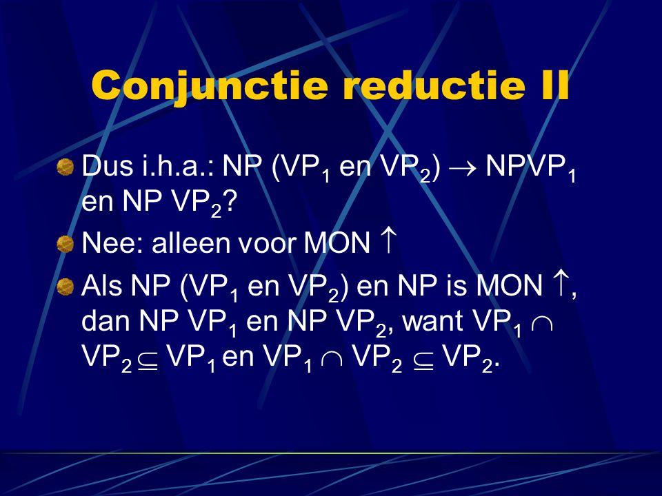 Conjunctie reductie II Dus i.h.a.: NP (VP 1 en VP 2 )  NPVP 1 en NP VP 2 ? Nee: alleen voor MON  Als NP (VP 1 en VP 2 ) en NP is MON , dan NP VP 1