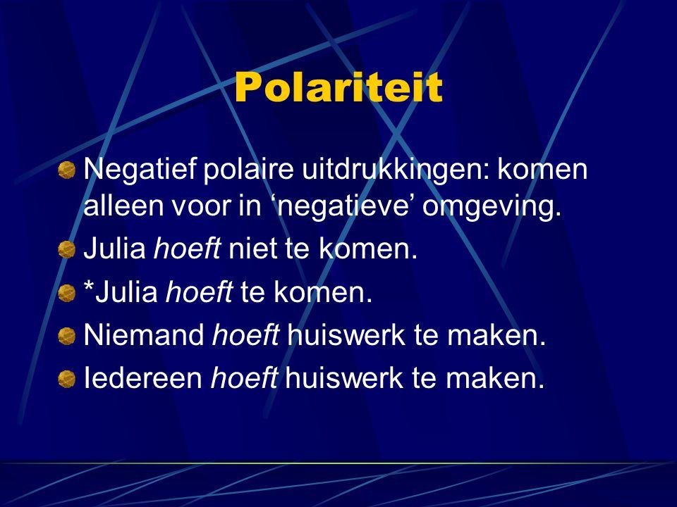 Polariteit Negatief polaire uitdrukkingen: komen alleen voor in 'negatieve' omgeving. Julia hoeft niet te komen. *Julia hoeft te komen. Niemand hoeft