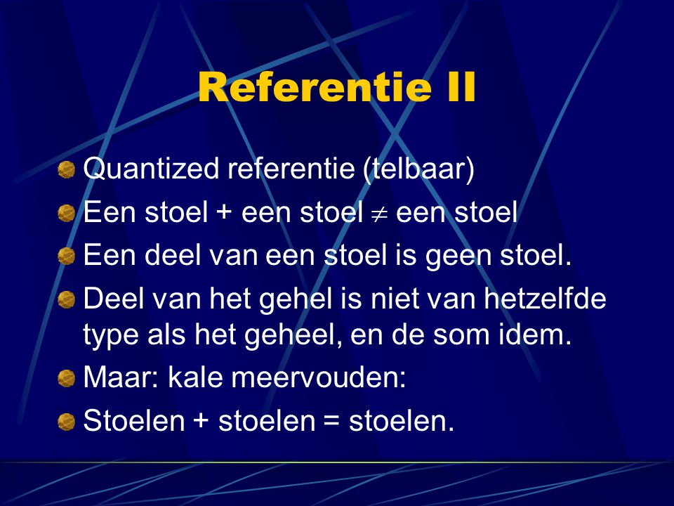 Referentie II Quantized referentie (telbaar) Een stoel + een stoel  een stoel Een deel van een stoel is geen stoel. Deel van het gehel is niet van he