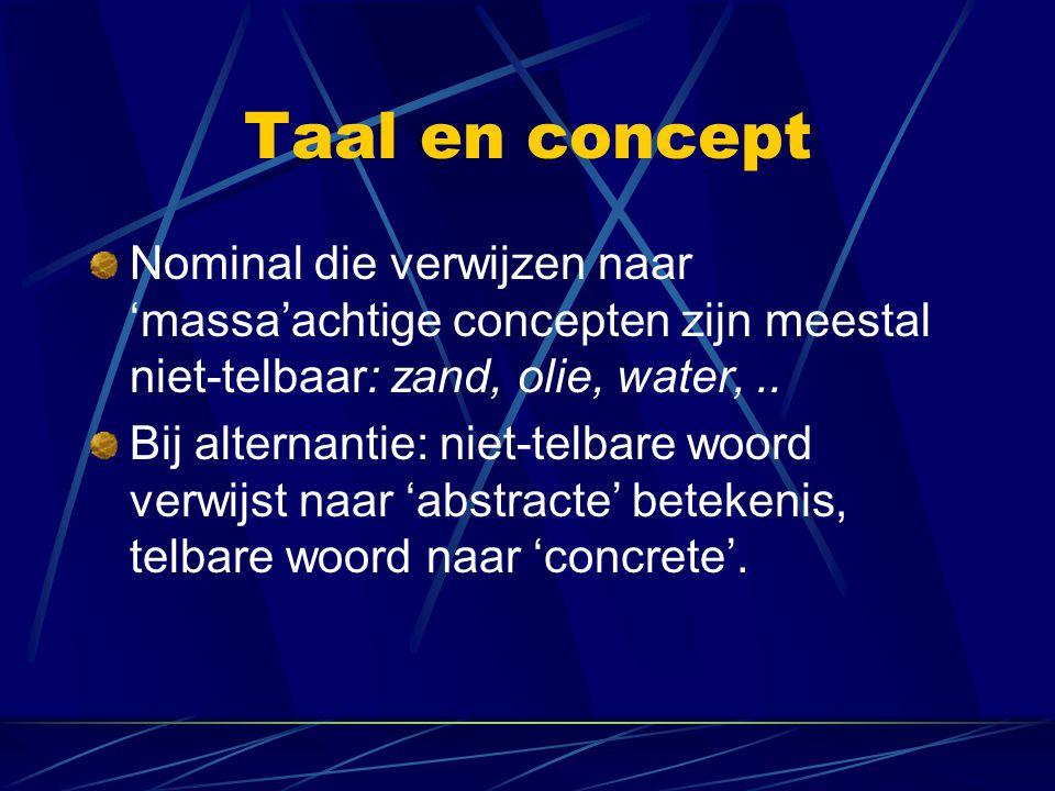 Taal en concept Nominal die verwijzen naar 'massa'achtige concepten zijn meestal niet-telbaar: zand, olie, water,.. Bij alternantie: niet-telbare woor