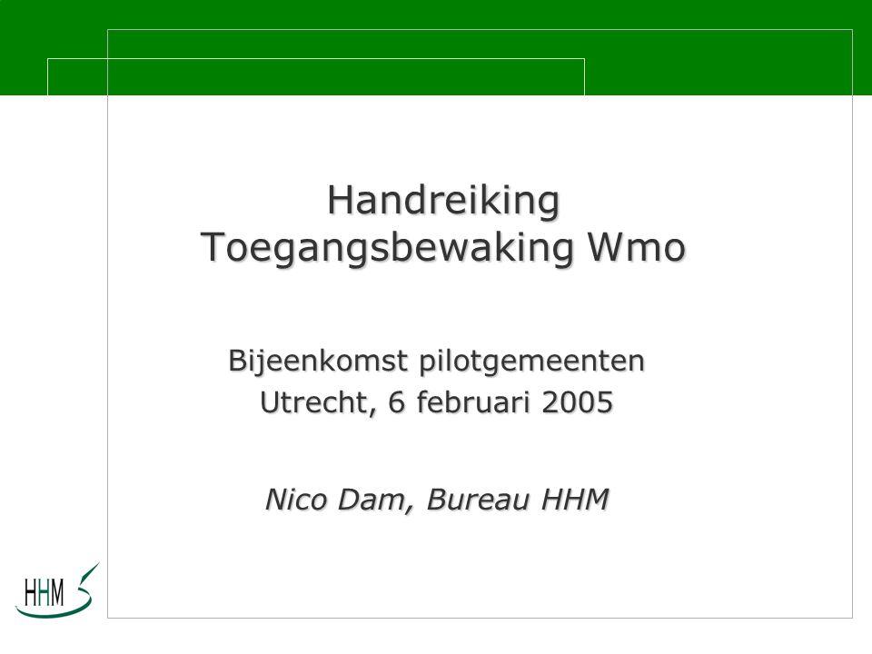 Handreiking Toegangsbewaking Wmo Bijeenkomst pilotgemeenten Utrecht, 6 februari 2005 Nico Dam, Bureau HHM