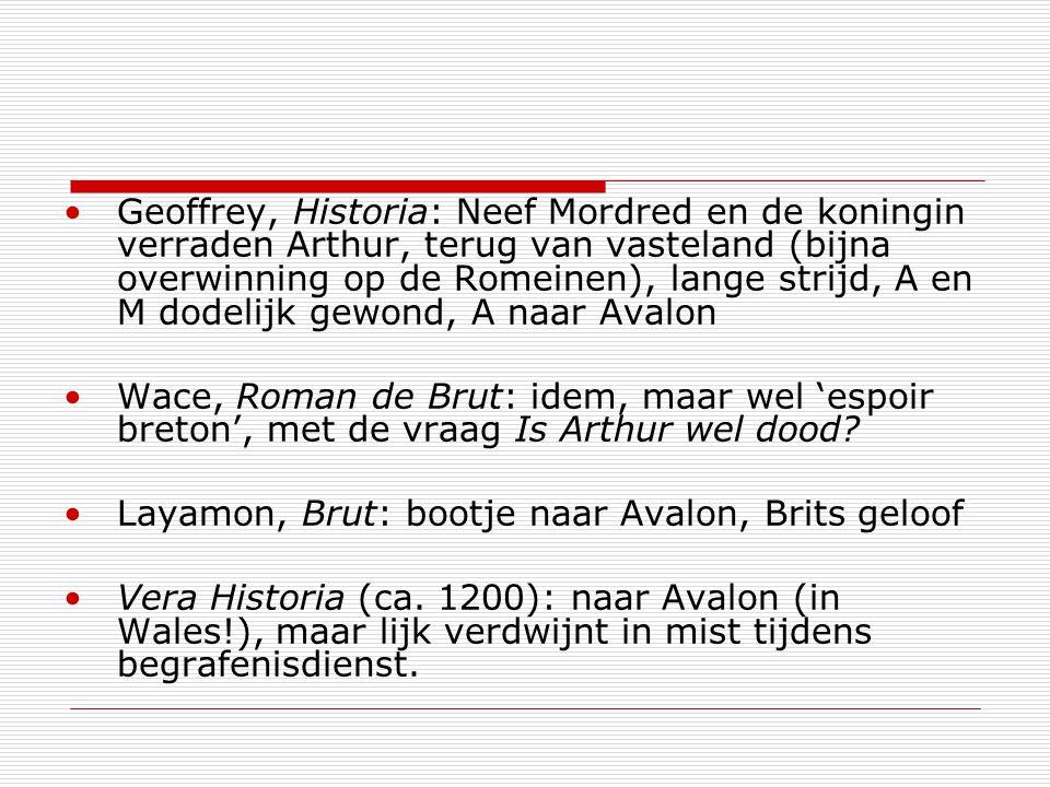 Geoffrey, Historia: Neef Mordred en de koningin verraden Arthur, terug van vasteland (bijna overwinning op de Romeinen), lange strijd, A en M dodelijk gewond, A naar Avalon Wace, Roman de Brut: idem, maar wel 'espoir breton', met de vraag Is Arthur wel dood.