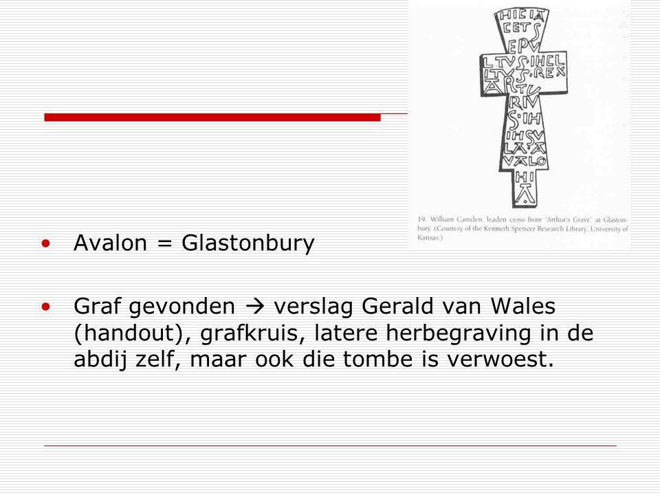 Avalon = Glastonbury Graf gevonden  verslag Gerald van Wales (handout), grafkruis, latere herbegraving in de abdij zelf, maar ook die tombe is verwoest.
