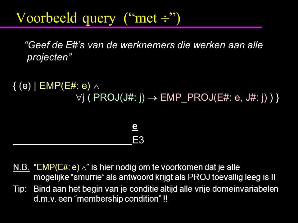 Voorbeeld query ( met  ) Geef de E#'s van de werknemers die werken aan alle projecten { (e) | EMP(E#: e)   j ( PROJ(J#: j)  EMP_PROJ(E#: e, J#: j) ) } e E3 N.B.